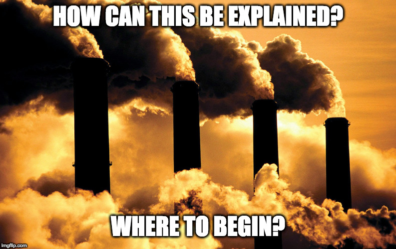 HOW CAN THIS BE EXPLAINED? WHERE TO BEGIN? | image tagged in factory polluting air | made w/ Imgflip meme maker