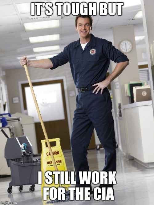 Janitor | IT'S TOUGH BUT I STILL WORK FOR THE CIA | image tagged in janitor | made w/ Imgflip meme maker