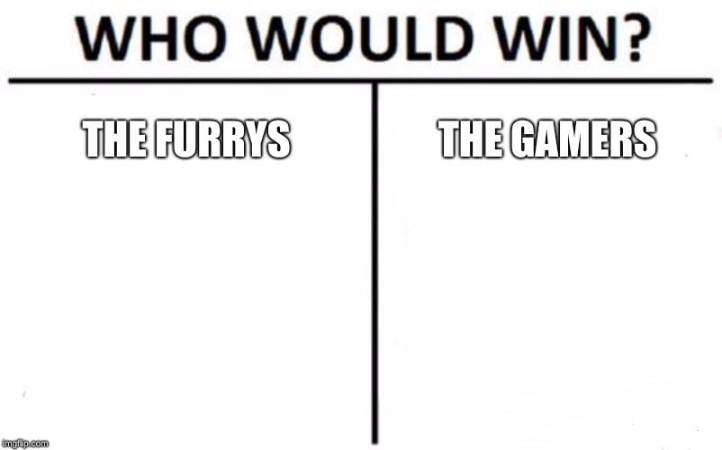 gamer war | THE FURRYS THE GAMERS | image tagged in memes,who would win | made w/ Imgflip meme maker