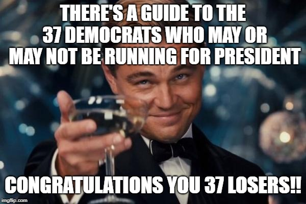 Leonardo Dicaprio Cheers | THERE'S A GUIDE TO THE 37 DEMOCRATS WHO MAY OR MAY NOT BE RUNNING FOR PRESIDENT CONGRATULATIONS YOU 37 LOSERS!! | image tagged in memes,leonardo dicaprio cheers | made w/ Imgflip meme maker