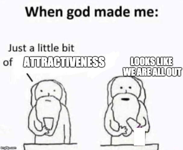 When god made me | ATTRACTIVENESS LOOKS LIKE WE ARE ALL OUT | image tagged in you might be a meme addict | made w/ Imgflip meme maker