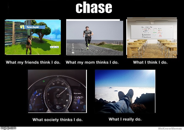 What I really do | chase | image tagged in what i really do | made w/ Imgflip meme maker