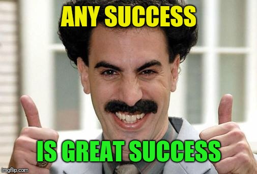 Great Success  | ANY SUCCESS IS GREAT SUCCESS | image tagged in great success | made w/ Imgflip meme maker