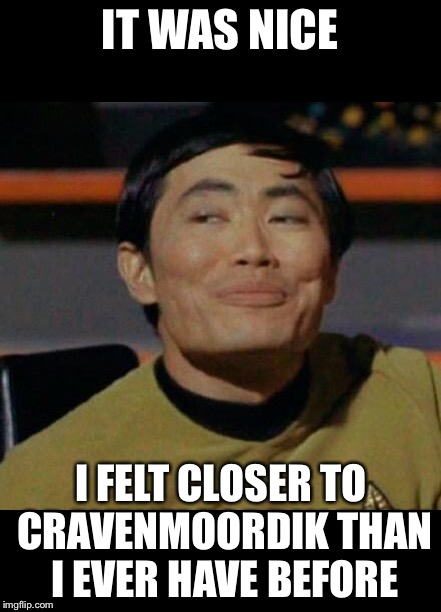 George Takei | IT WAS NICE I FELT CLOSER TO CRAVENMOORDIK THAN I EVER HAVE BEFORE | image tagged in george takei | made w/ Imgflip meme maker