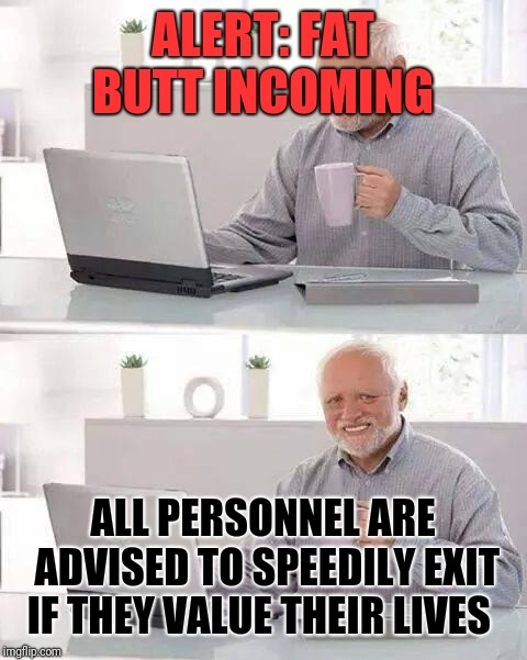 Hide the Pain Harold Meme | ALERT: FAT BUTT INCOMING ALL PERSONNEL ARE ADVISED TO SPEEDILY EXIT IF THEY VALUE THEIR LIVES | image tagged in memes,hide the pain harold | made w/ Imgflip meme maker