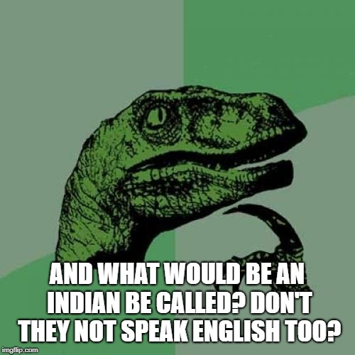 Philosoraptor Meme | AND WHAT WOULD BE AN INDIAN BE CALLED? DON'T THEY NOT SPEAK ENGLISH TOO? | image tagged in memes,philosoraptor | made w/ Imgflip meme maker