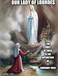 Mother Mary Gods Holy Messenger  | OUR LADY OF LOURDES . THE FIRST OF THESE IS THE APPARITION OF 11 FEBRUARY 1858 | image tagged in catholic,jesus christ,mother of god,love,february,holy | made w/ Imgflip meme maker