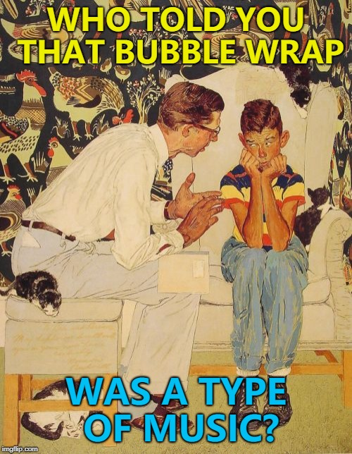 It's more pop than rap... :) |  WHO TOLD YOU THAT BUBBLE WRAP; WAS A TYPE OF MUSIC? | image tagged in memes,the probelm is,the problem is,music,bubble wrap | made w/ Imgflip meme maker