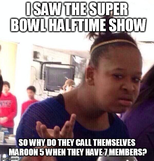 Black Girl Wat Meme | I SAW THE SUPER BOWL HALFTIME SHOW SO WHY DO THEY CALL THEMSELVES MAROON 5 WHEN THEY HAVE 7 MEMBERS? | image tagged in memes,black girl wat | made w/ Imgflip meme maker