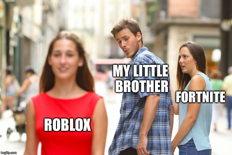 Distracted Boyfriend Meme | ROBLOX MY LITTLE BROTHER FORTNITE | image tagged in memes,distracted boyfriend | made w/ Imgflip meme maker