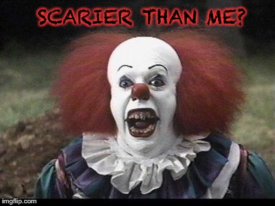 Scary Clown | SCARIER THAN ME? | image tagged in scary clown | made w/ Imgflip meme maker