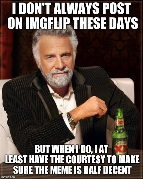 The Most Interesting Man In The World Meme | I DON'T ALWAYS POST ON IMGFLIP THESE DAYS BUT WHEN I DO, I AT LEAST HAVE THE COURTESY TO MAKE SURE THE MEME IS HALF DECENT | image tagged in memes,the most interesting man in the world | made w/ Imgflip meme maker