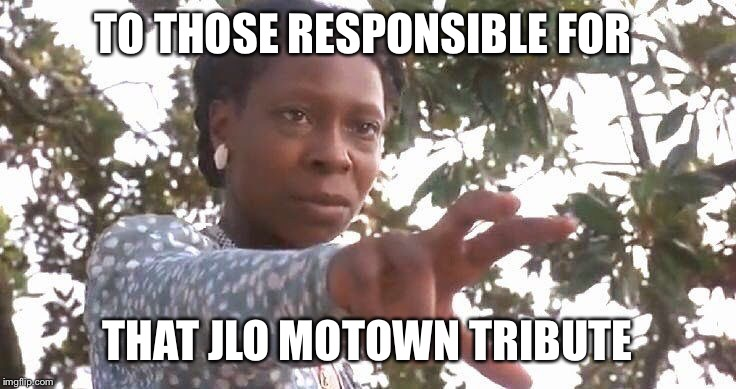 TO THOSE RESPONSIBLE FOR THAT JLO MOTOWN TRIBUTE | image tagged in grammys,jlo | made w/ Imgflip meme maker