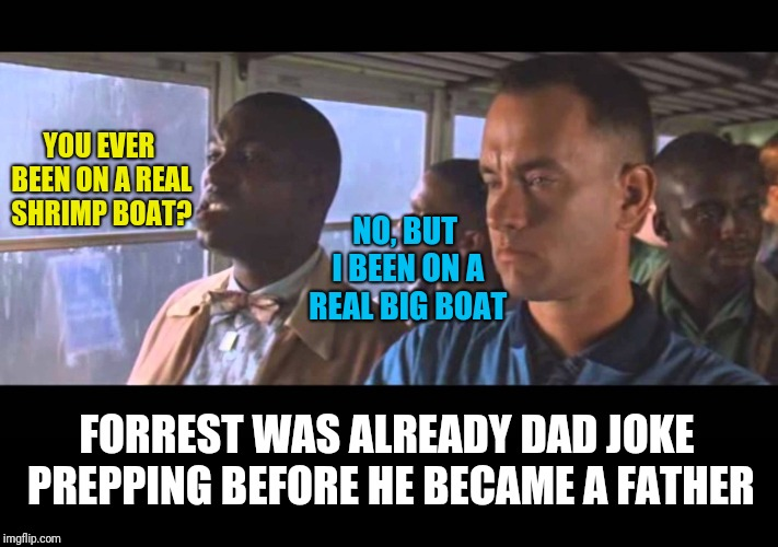 Bubba Gump | YOU EVER BEEN ON A REAL SHRIMP BOAT? NO, BUT I BEEN ON A REAL BIG BOAT FORREST WAS ALREADY DAD JOKE PREPPING BEFORE HE BECAME A FATHER | image tagged in bubba gump | made w/ Imgflip meme maker