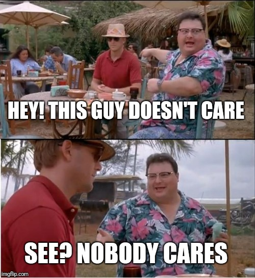 See Nobody Cares Meme | HEY! THIS GUY DOESN'T CARE SEE? NOBODY CARES | image tagged in memes,see nobody cares | made w/ Imgflip meme maker