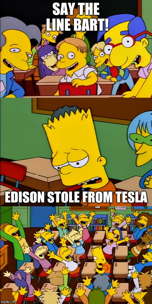 Say the line Bart | SAY THE LINE BART! EDISON STOLE FROM TESLA | image tagged in say the line bart | made w/ Imgflip meme maker