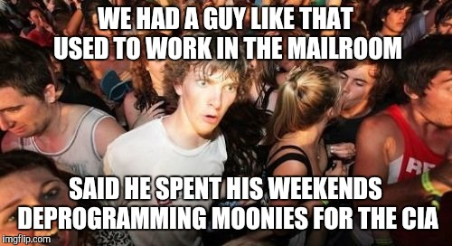 Sudden Clarity Clarence Meme | WE HAD A GUY LIKE THAT USED TO WORK IN THE MAILROOM SAID HE SPENT HIS WEEKENDS DEPROGRAMMING MOONIES FOR THE CIA | image tagged in memes,sudden clarity clarence | made w/ Imgflip meme maker