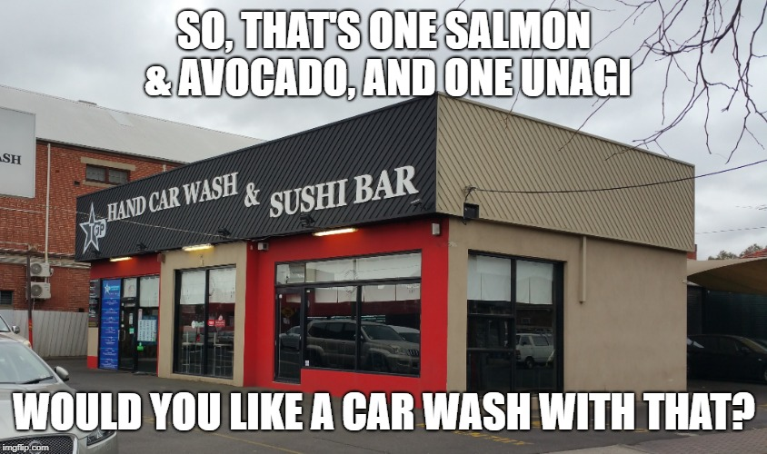 Upselling level: Master. And, as an added bonus, you know for sure that they've washed their hands! | SO, THAT'S ONE SALMON & AVOCADO, AND ONE UNAGI WOULD YOU LIKE A CAR WASH WITH THAT? | image tagged in car wash,sushi bar,sushi roll,washing hands,salmon,avocado | made w/ Imgflip meme maker