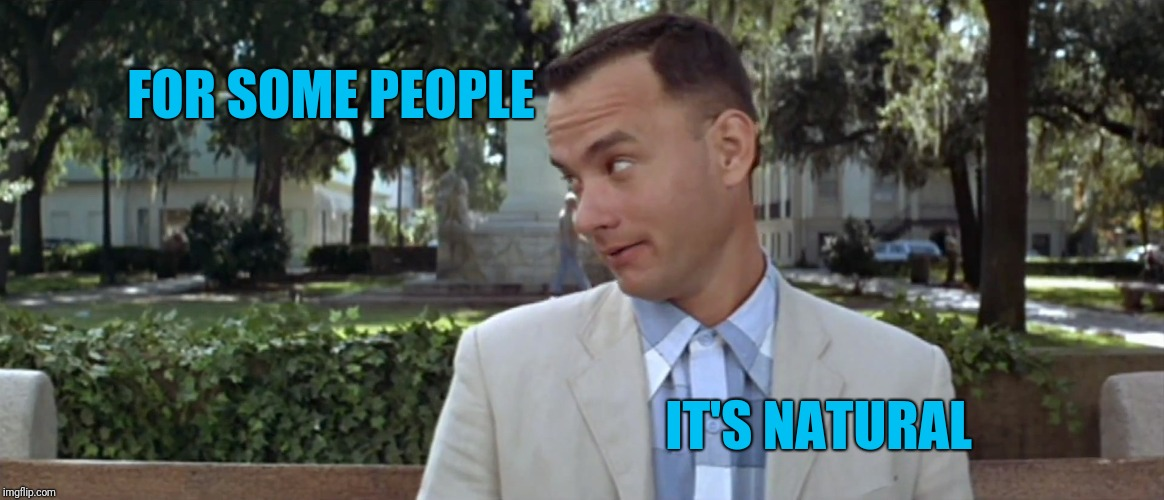 ForrestGump | FOR SOME PEOPLE IT'S NATURAL | image tagged in forrestgump | made w/ Imgflip meme maker