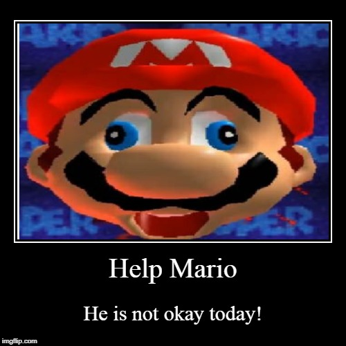 Help Mario | He is not okay today! | image tagged in funny,demotivationals | made w/ Imgflip demotivational maker