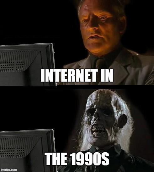 Ill Just Wait Here Meme | INTERNET IN THE 1990S | image tagged in memes,ill just wait here | made w/ Imgflip meme maker