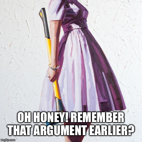 Woman with axe | OH HONEY! REMEMBER THAT ARGUMENT EARLIER? | image tagged in woman with axe | made w/ Imgflip meme maker