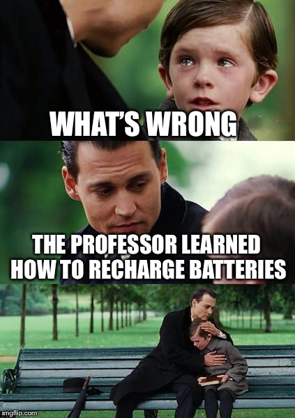 Finding Neverland Meme | WHAT'S WRONG THE PROFESSOR LEARNED HOW TO RECHARGE BATTERIES | image tagged in memes,finding neverland | made w/ Imgflip meme maker