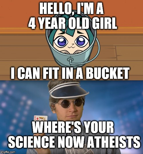 Checkmate Atheists | HELLO, I'M A 4 YEAR OLD GIRL I CAN FIT IN A BUCKET WHERE'S YOUR SCIENCE NOW ATHEISTS | image tagged in checkmate,kawaii gwen | made w/ Imgflip meme maker