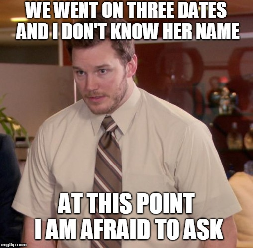 Afraid To Ask Andy Meme | WE WENT ON THREE DATES AND I DON'T KNOW HER NAME AT THIS POINT I AM AFRAID TO ASK | image tagged in memes,afraid to ask andy | made w/ Imgflip meme maker