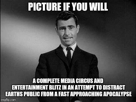 Picture if you will #3 | PICTURE IF YOU WILL A COMPLETE MEDIA CIRCUS AND ENTERTAINMENT BLITZ IN AN ATTEMPT TO DISTRACT EARTHS PUBLIC FROM A FAST APPROACHING APOCALYP | image tagged in apocalypse,planet | made w/ Imgflip meme maker