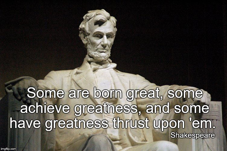 """Some are born great, some achieve greatness, and some have greatness thrust upon 'em."" (Shakespeare's description of Lincoln.) 