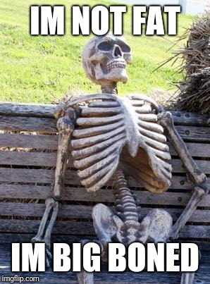 Waiting Skeleton Meme | IM NOT FAT IM BIG BONED | image tagged in memes,waiting skeleton | made w/ Imgflip meme maker
