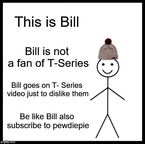 Be Like Bill | This is Bill Bill is not a fan of T-Series Bill goes on T- Series video just to dislike them Be like Bill also subscribe to pewdiepie | image tagged in memes,be like bill | made w/ Imgflip meme maker