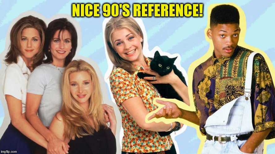 NICE 90'S REFERENCE! | made w/ Imgflip meme maker