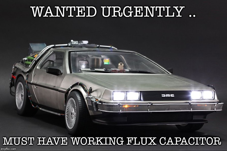 Time Machine | WANTED URGENTLY .. MUST HAVE WORKING FLUX CAPACITOR | image tagged in time machine | made w/ Imgflip meme maker