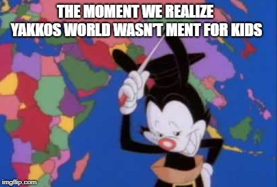 yakko the death eater | THE MOMENT WE REALIZE YAKKOS WORLD WASN'T MENT FOR KIDS | image tagged in animaniacs | made w/ Imgflip meme maker