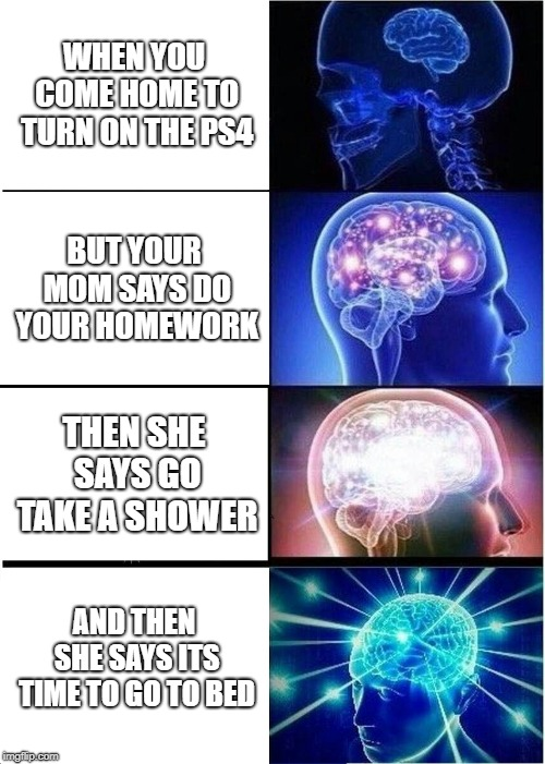 Expanding Brain Meme | WHEN YOU COME HOME TO TURN ON THE PS4 BUT YOUR MOM SAYS DO YOUR HOMEWORK THEN SHE SAYS GO TAKE A SHOWER AND THEN SHE SAYS ITS TIME TO GO TO  | image tagged in memes,expanding brain | made w/ Imgflip meme maker