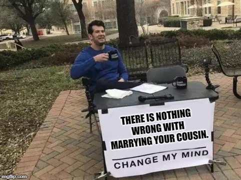 Science says the taboo isn't founded. The Bible isn't against it. | THERE IS NOTHING WRONG WITH MARRYING YOUR COUSIN. | image tagged in change my mind,cousin marriage | made w/ Imgflip meme maker