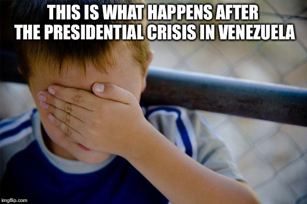 Confession Kid |  THIS IS WHAT HAPPENS AFTER THE PRESIDENTIAL CRISIS IN VENEZUELA | image tagged in memes,confession kid,venezuela,presidential crisis,politics | made w/ Imgflip meme maker