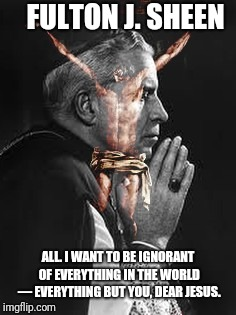 You dear Jesus | FULTON J. SHEEN ALL. I WANT TO BE IGNORANT OF EVERYTHING IN THE WORLD — EVERYTHING BUT YOU, DEAR JESUS. | image tagged in catholic church,jesus christ,the most interesting man in the world,first world problems,valentine,i love you | made w/ Imgflip meme maker