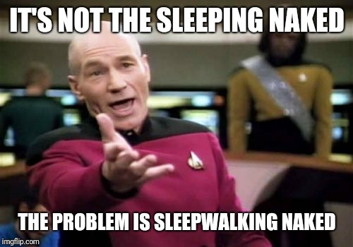 Picard Wtf Meme | IT'S NOT THE SLEEPING NAKED THE PROBLEM IS SLEEPWALKING NAKED | image tagged in memes,picard wtf | made w/ Imgflip meme maker