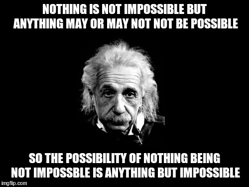 Albert Einstein 1 Meme | NOTHING IS NOT IMPOSSIBLE BUT ANYTHING MAY OR MAY NOT NOT BE POSSIBLE SO THE POSSIBILITY OF NOTHING BEING NOT IMPOSSBLE IS ANYTHING BUT IMPO | image tagged in memes,albert einstein 1 | made w/ Imgflip meme maker