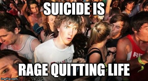 Sudden Suicide Clarence | SUICIDE IS RAGE QUITTING LIFE | image tagged in memes,sudden clarity clarence,suicide,ragequit,life,i don't want to live on this planet anymore | made w/ Imgflip meme maker