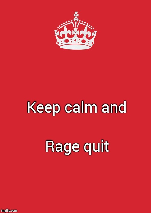 Keep Calm And Carry On Red | Keep calm and Rage quit | image tagged in memes,keep calm and carry on red | made w/ Imgflip meme maker