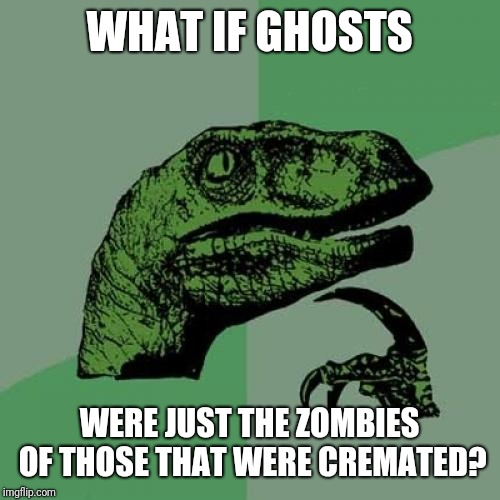 Philosoraptor | WHAT IF GHOSTS WERE JUST THE ZOMBIES OF THOSE THAT WERE CREMATED? | image tagged in memes,philosoraptor,ghosts,zombie,ghost,zombies | made w/ Imgflip meme maker