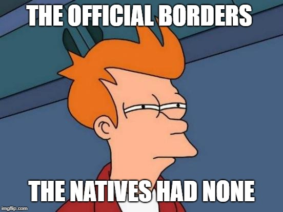 Futurama Fry Meme | THE OFFICIAL BORDERS THE NATIVES HAD NONE | image tagged in memes,futurama fry | made w/ Imgflip meme maker
