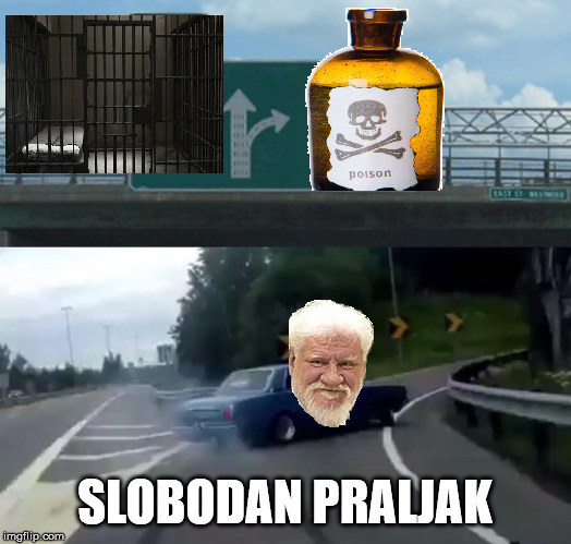 Praljak's Choice |  SLOBODAN PRALJAK | image tagged in slobodan praljak,jail,poison,left exit 12 off ramp,justice,war criminal | made w/ Imgflip meme maker