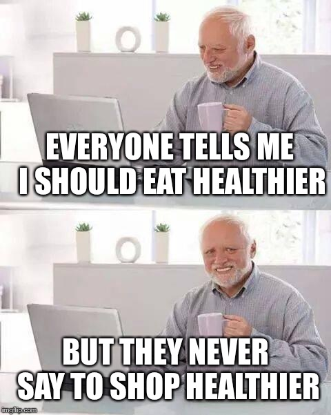 The greatest loophole of all time | EVERYONE TELLS ME I SHOULD EAT HEALTHIER BUT THEY NEVER SAY TO SHOP HEALTHIER | image tagged in memes,hide the pain harold,shopping,eat healthy | made w/ Imgflip meme maker