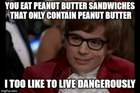 Peanut Butter And Nothing | YOU EAT PEANUT BUTTER SANDWICHES THAT ONLY CONTAIN PEANUT BUTTER I TOO LIKE TO LIVE DANGEROUSLY | image tagged in memes,i too like to live dangerously,peanut butter | made w/ Imgflip meme maker
