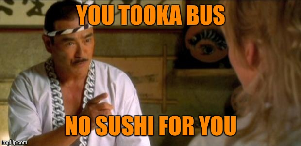kill bill sushi chef japanese | YOU TOOKA BUS NO SUSHI FOR YOU | image tagged in kill bill sushi chef japanese | made w/ Imgflip meme maker